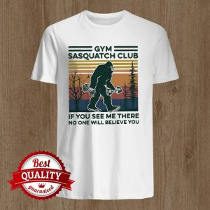 Gym Sasquatch Club If You See Me There No One Will Believe You Fitness Bigfoot Vintage Shirt