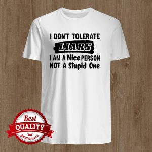 I Don't Tolerate Liars I Am I Nice Person Not A Stupid One Shirt