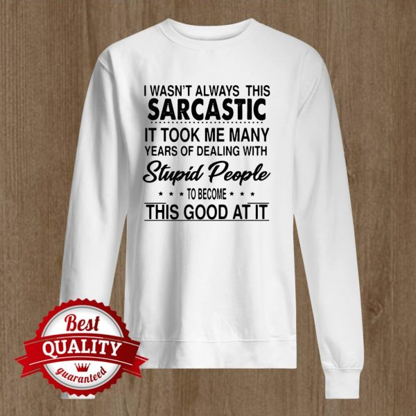 I Wasnt Always This Sarcastic It Took Me Many Years Of Dealing Sweater