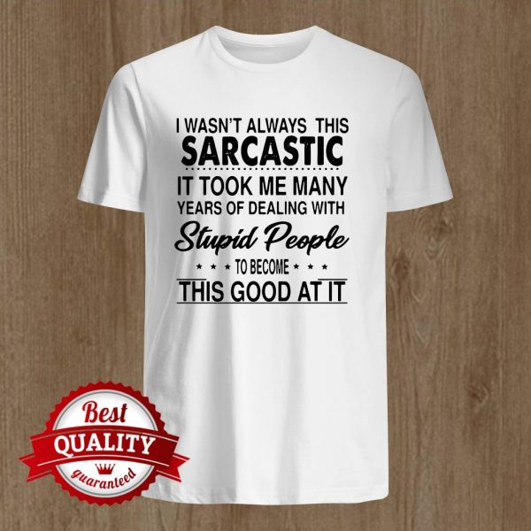 I Wasnt Always This Sarcastic It Took Me Many Years Of Dealing shirt