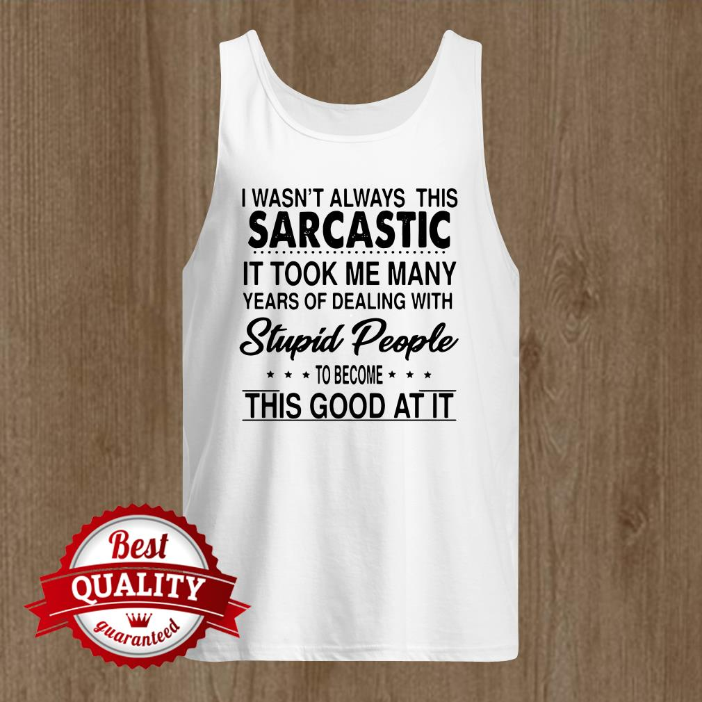 I Wasnt Always This Sarcastic It Took Me Many Years Of Dealing tank top