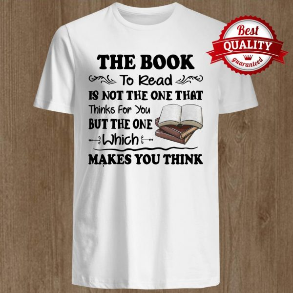 The Book To Read Is Not The One That Thinks For You But The One Which Makes You Think Shirt